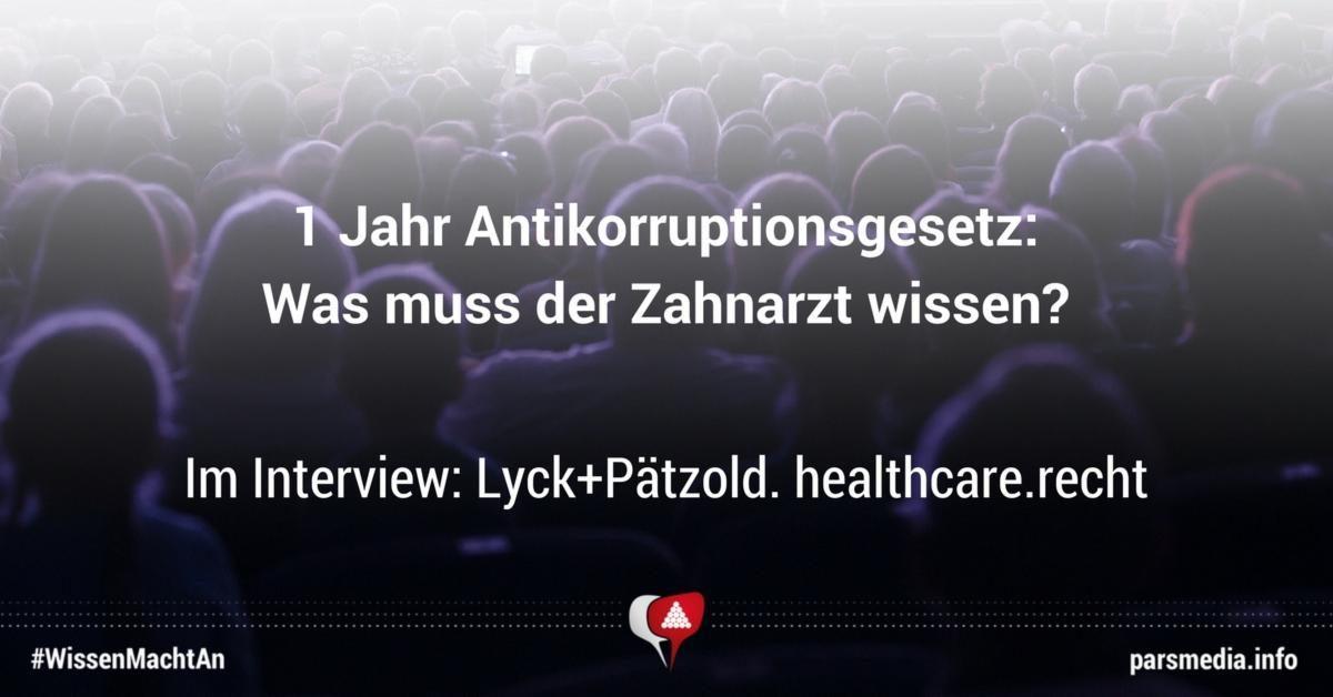 1 Jahr Antikorruptionsgesetz: Was muss der Zahnarzt wissen? Im Interview: Lyck+Pätzold. healthcare.recht