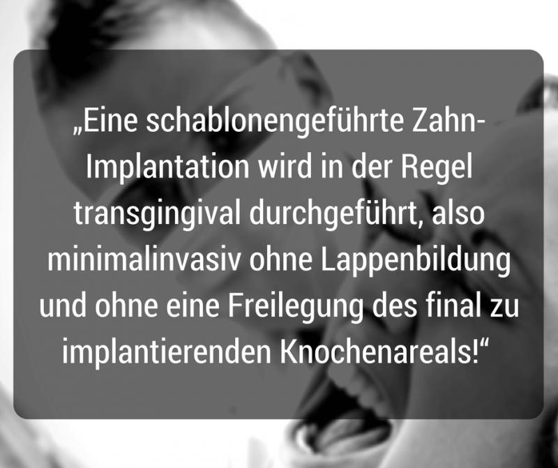 Eine schablonengeführte Zahn-Implantation wird in der Regel transgingival durchgeführt, also minimalinvasiv ohne Lappenbildung und ohne eine Freilegung des final zu implantierenden Knochenareals!